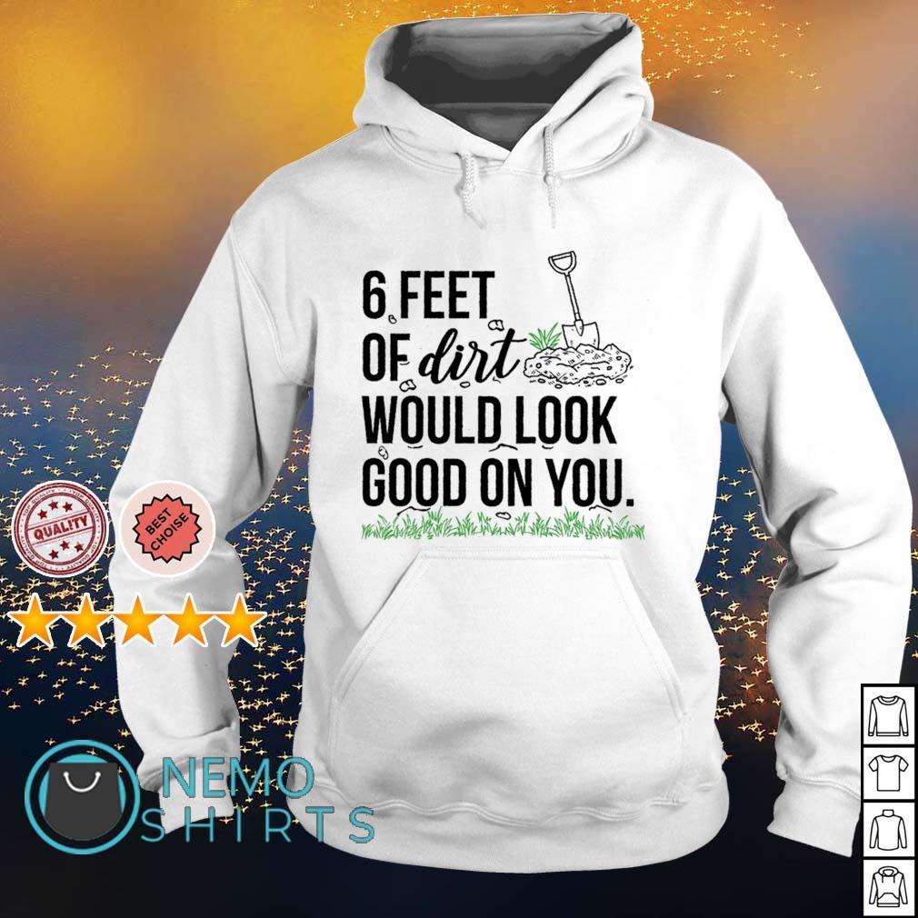 6 feet of dirt would look good on you s hoodie