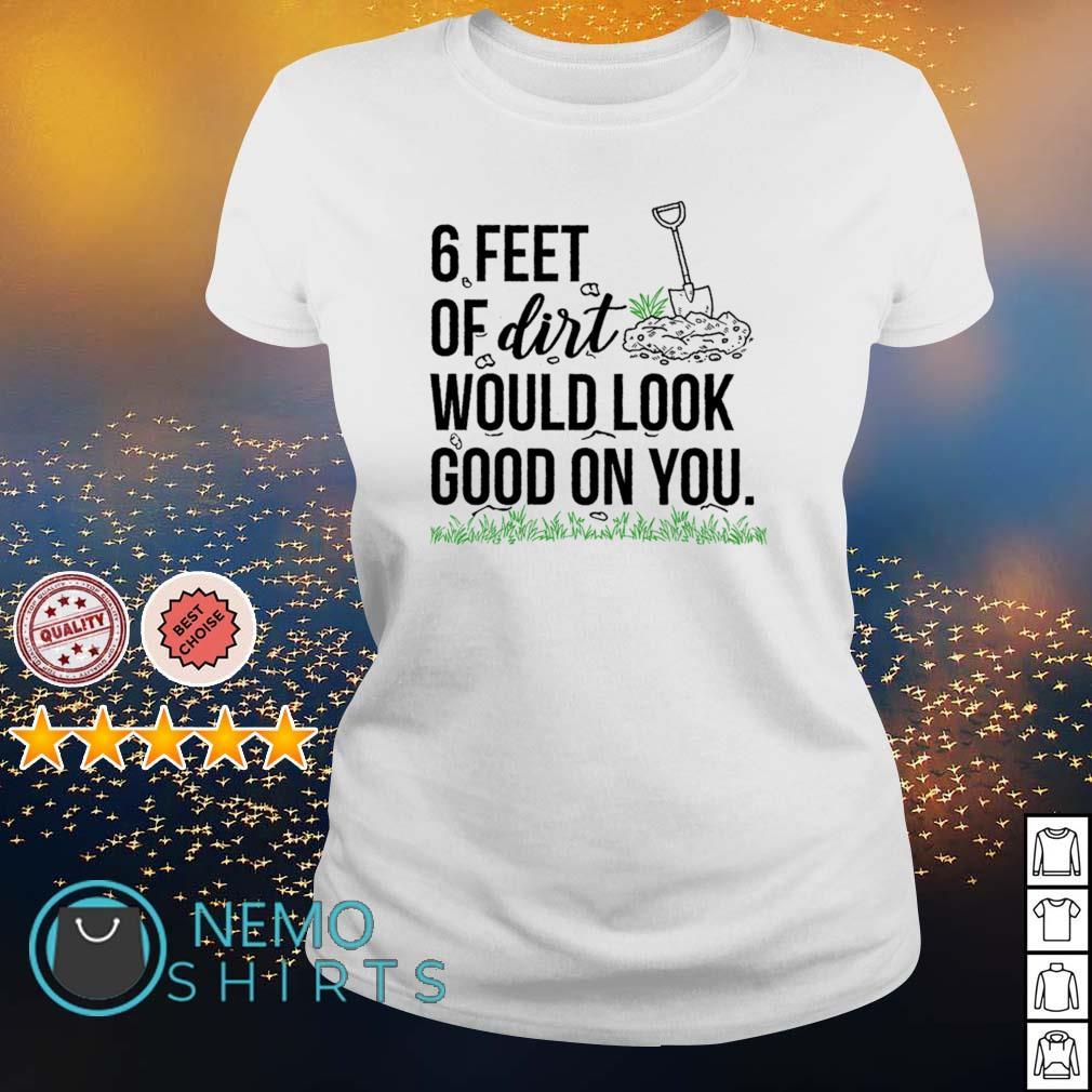 6 feet of dirt would look good on you s ladies-tee
