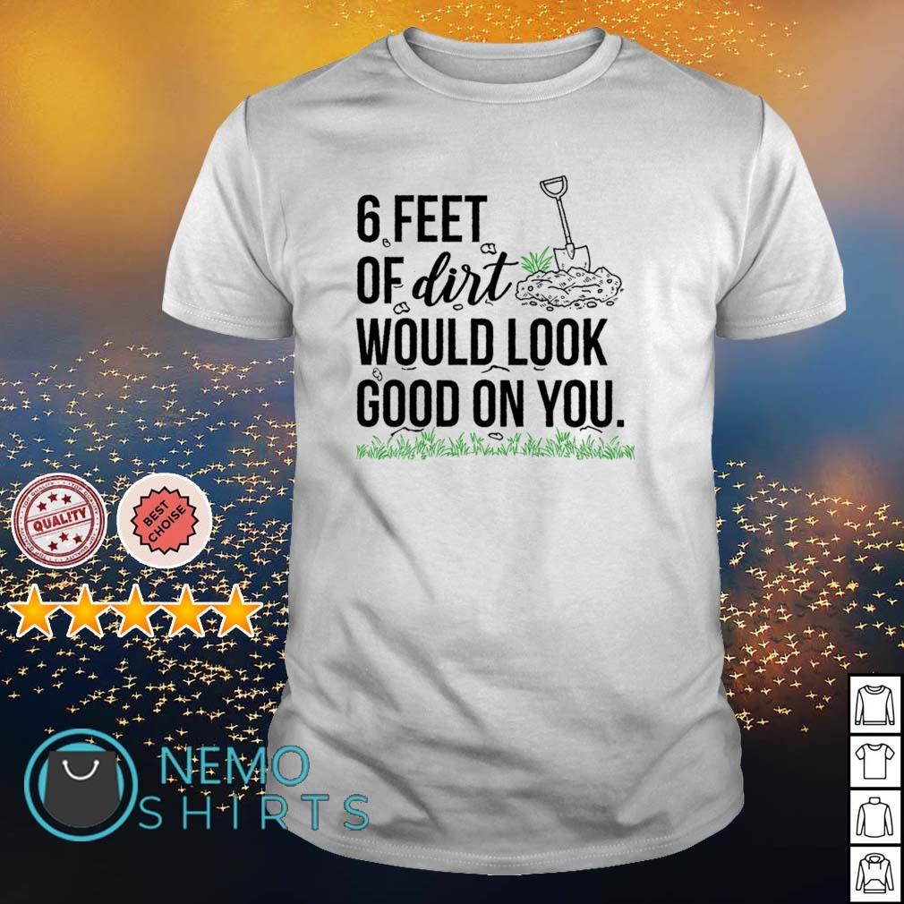 6 feet of dirt would look good on you shirt