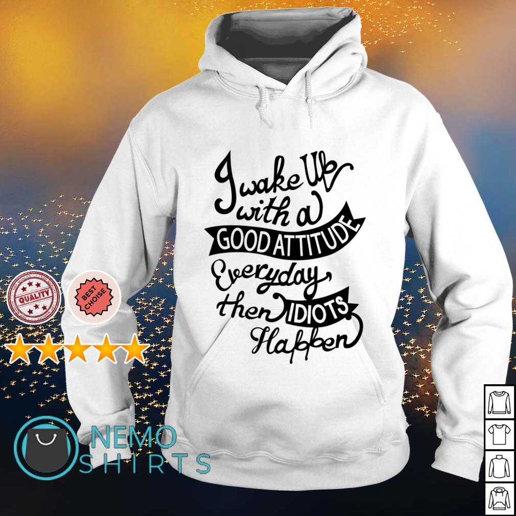 I wake up with a good attitude everyday then idiots happen s hoodie