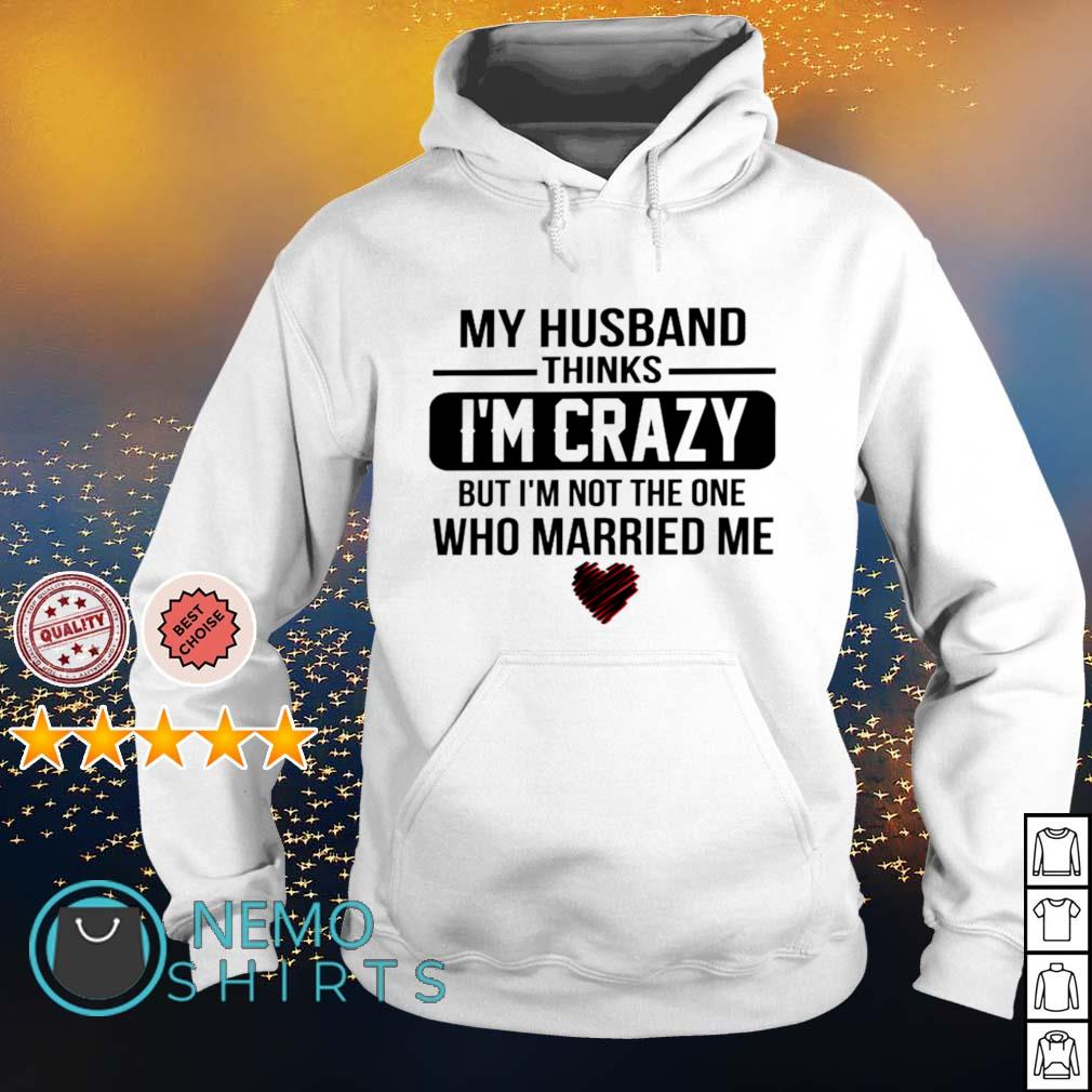 My Husband thinks I'm crazy but I'm not the one who married me s hoodie