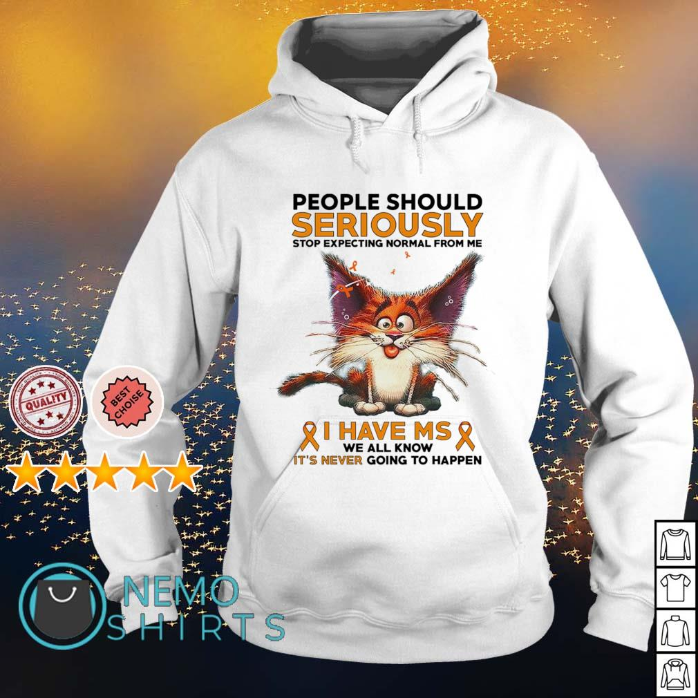 Cat people should seriously stop expecting normal from me I have MS s hoodie