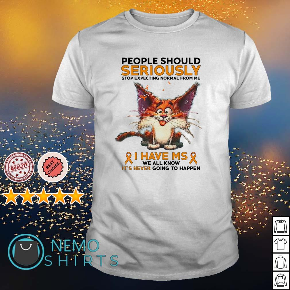 Cat people should seriously stop expecting normal from me I have MS shirt