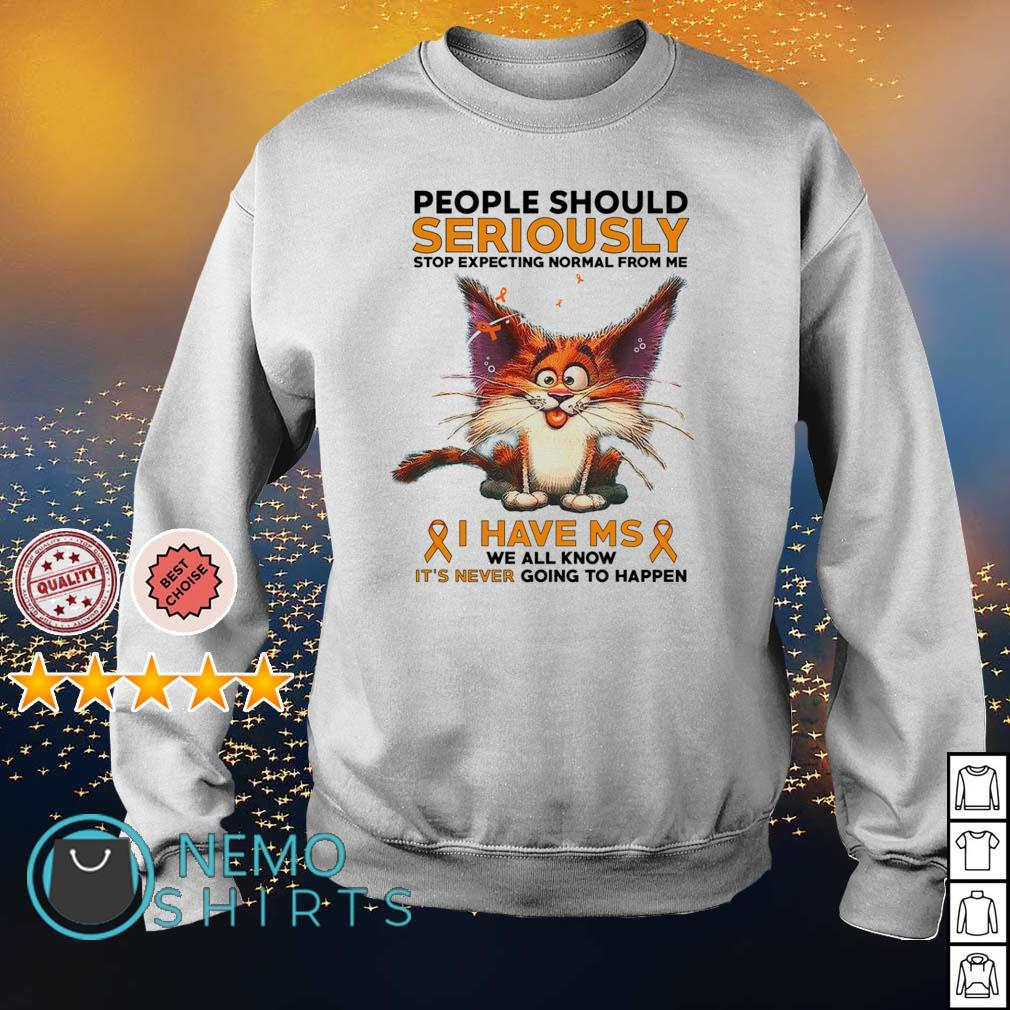 Cat people should seriously stop expecting normal from me I have MS s sweater