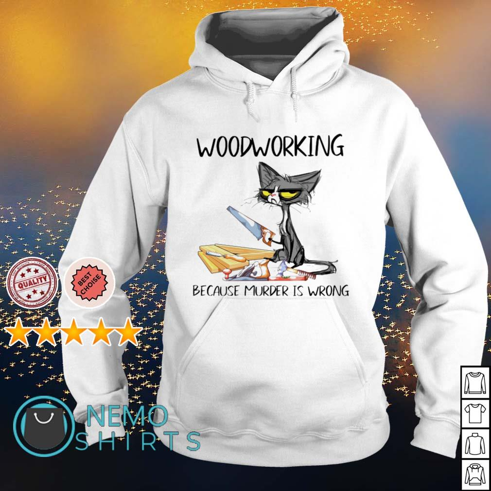 Cat woodworking because murder is wrong s hoodie