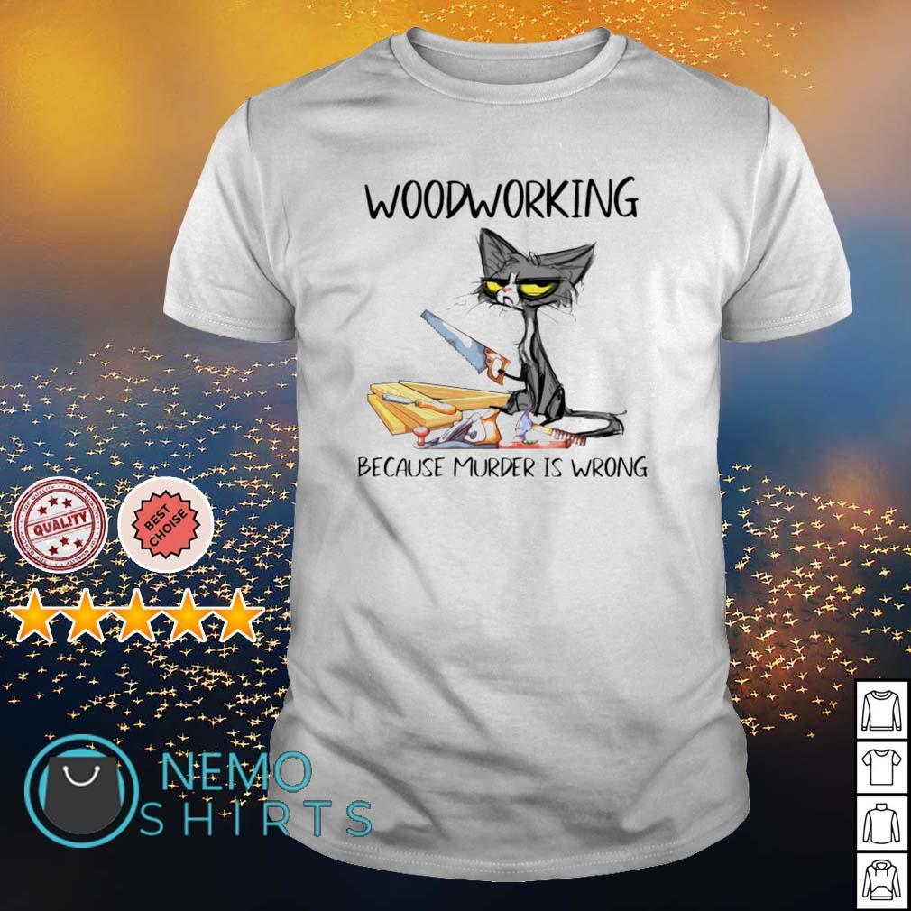 Cat woodworking because murder is wrong shirt
