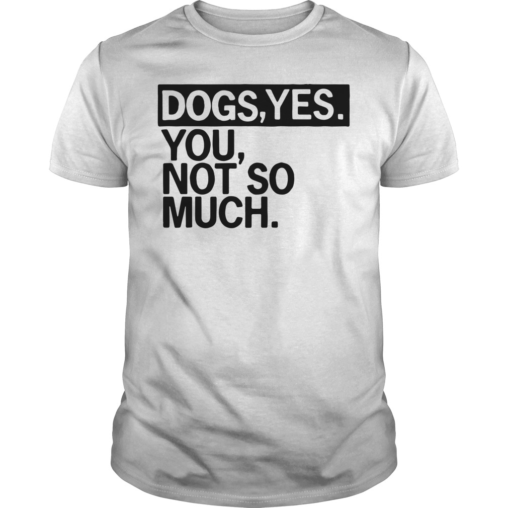 Dogs yes you not so much Guys shirt