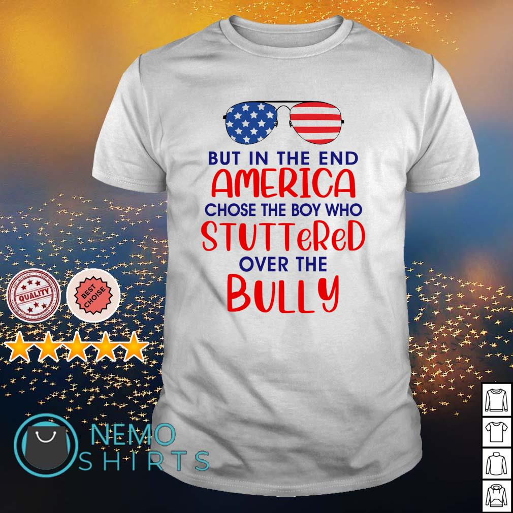 Glass but in the end America chose the boy who stuttered over the bully shirt