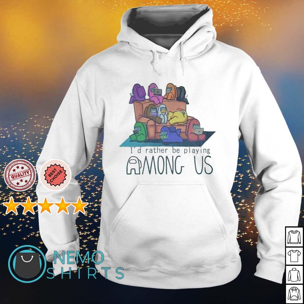 I'd rather be playing Among US s hoodie