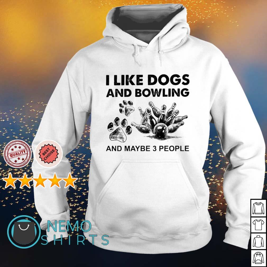I like dogs and bowling and maybe 3 people s hoodie