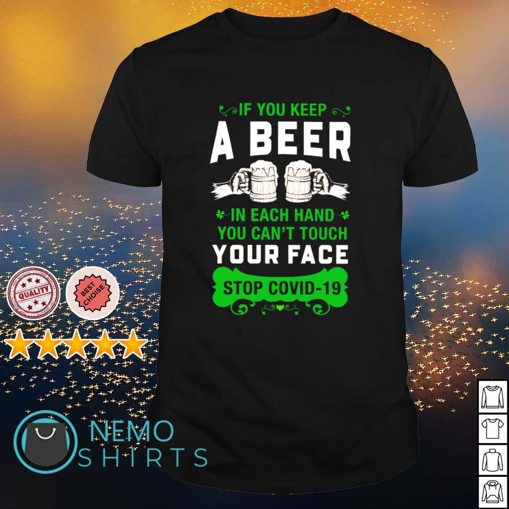 If you keep a beer in each hand you can't touch your face stop Covid-19 St Patrick's Day shirt