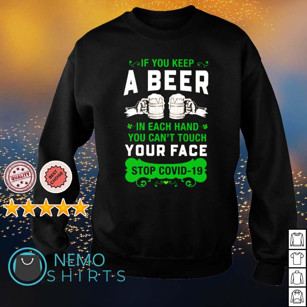 If you keep a beer in each hand you can't touch your face stop Covid-19 St Patrick's Day s sweater