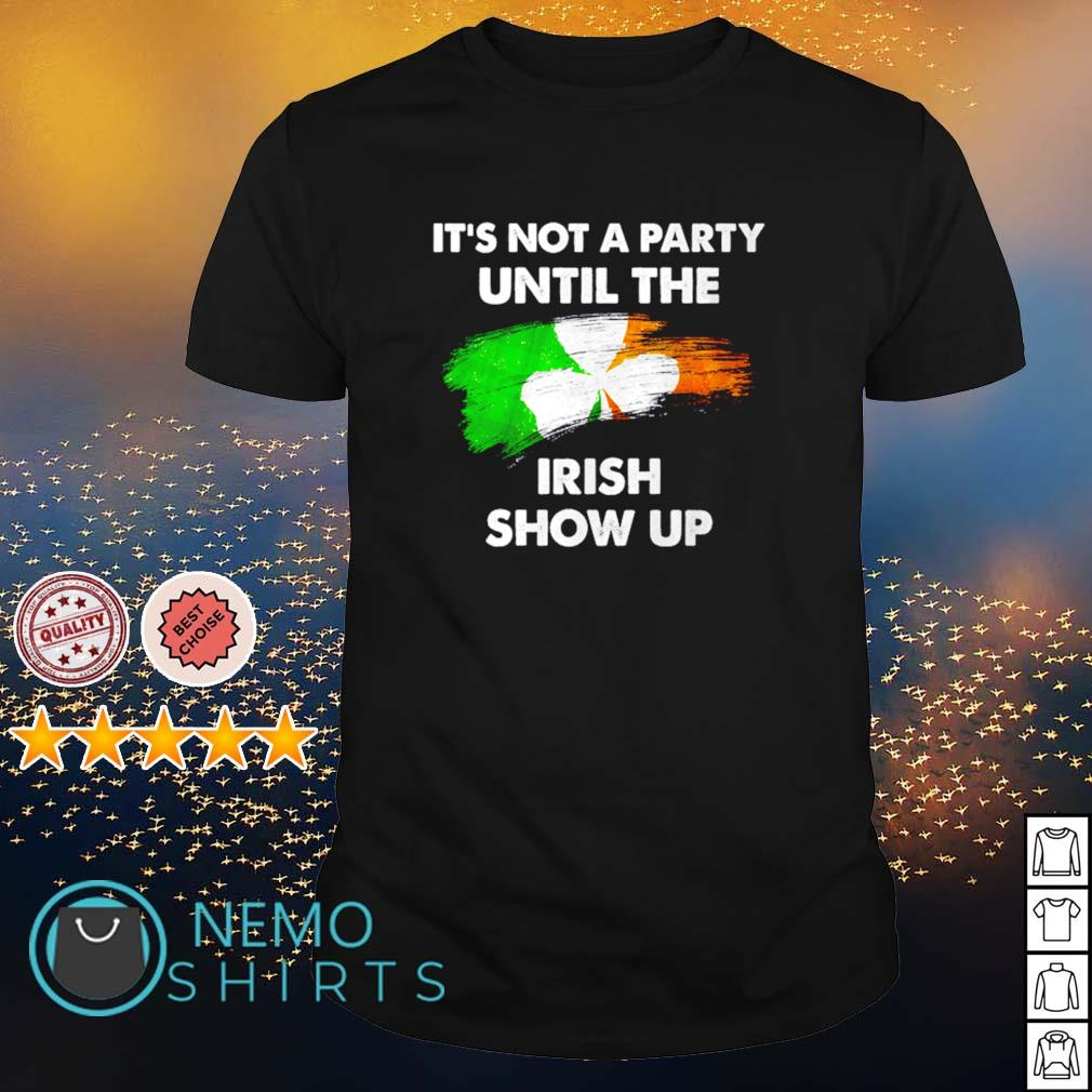 Irish it's not a party until the Irish show up shirt
