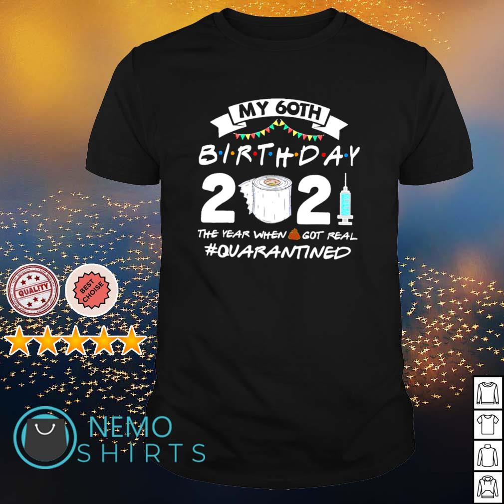 My 60th birthday 2021 the year when shit got real quarantined shirt