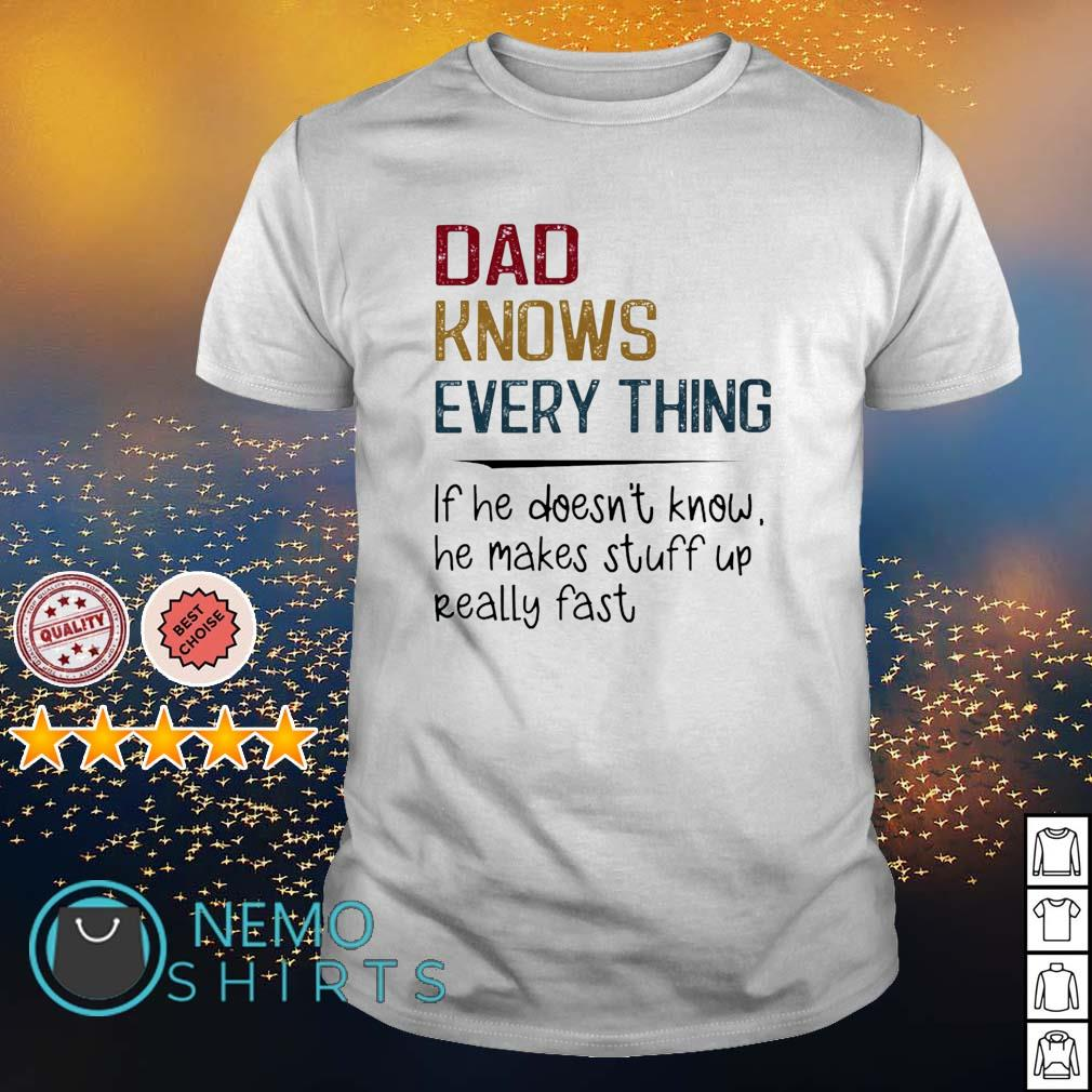 Dad knows everything if he doesn't know he makes stuff up really fast shirt