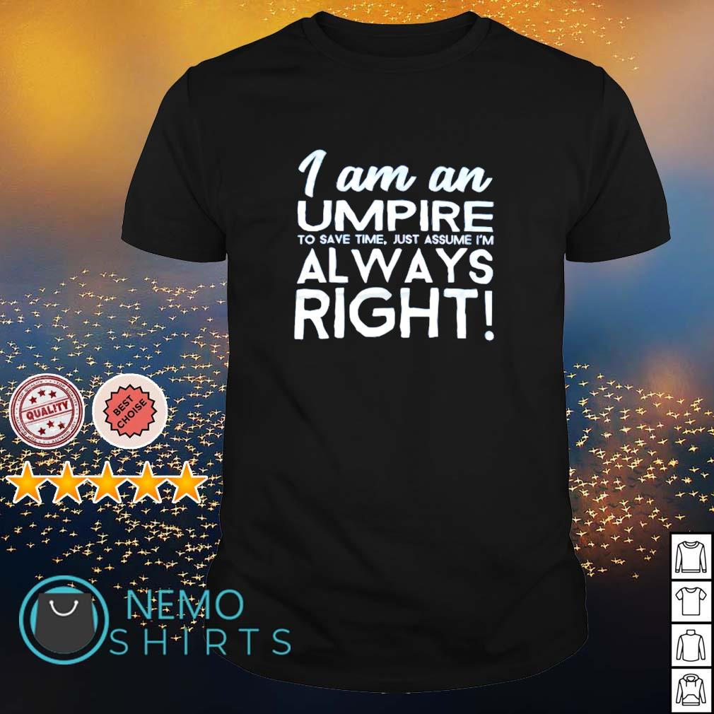 I am an umpire to save time just assume I'm always right shirt