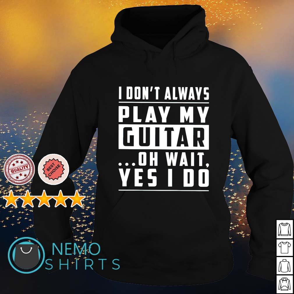 I don't always play my guitar oh wait yes I do s hoodie