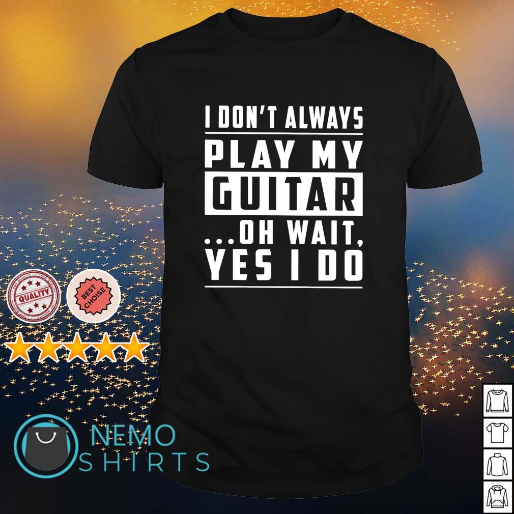 I don't always play my guitar oh wait yes I do shirt