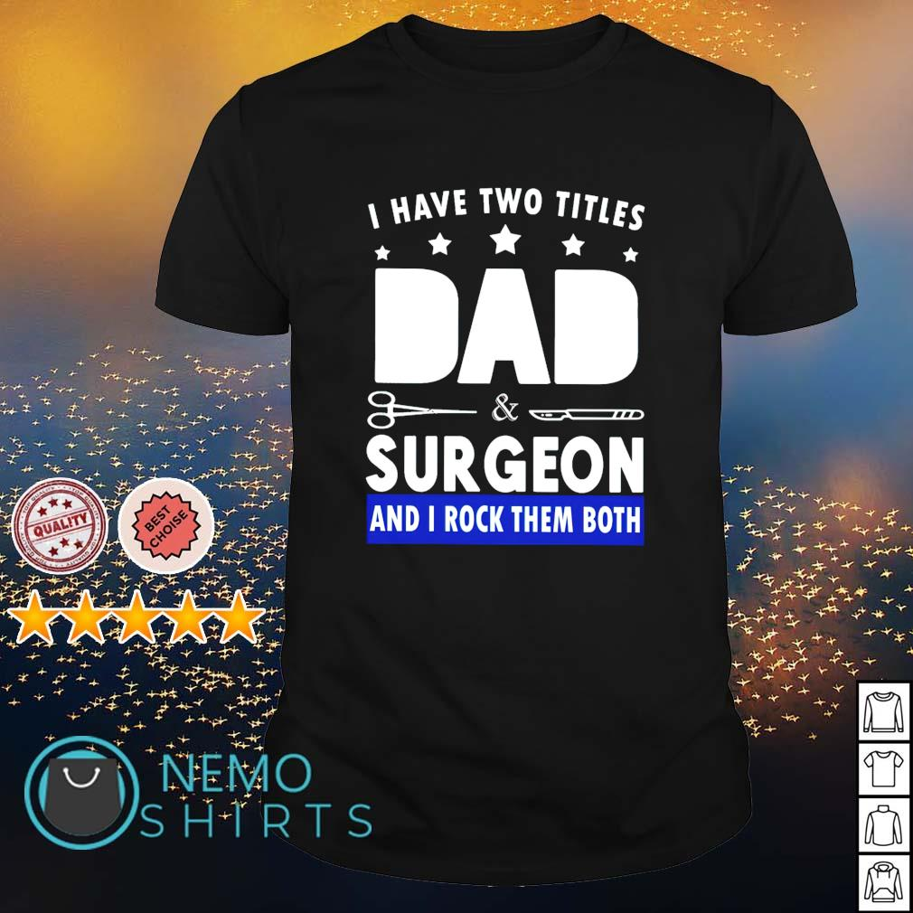 I have two titles Dad and surgeon and I rock them both shirt