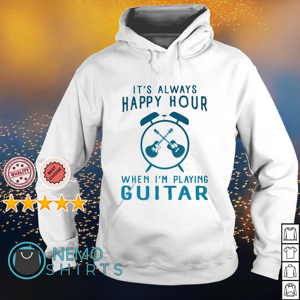 It's always happy hour when I'm playing guitar s hoodie
