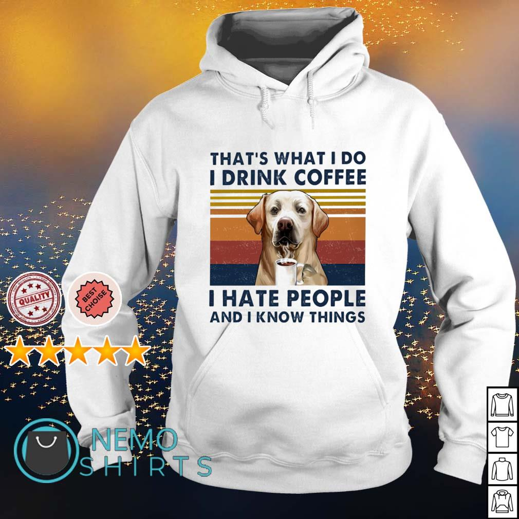 Labrador that's what I do I drink coffee I hate people and I know things vintage s hoodie