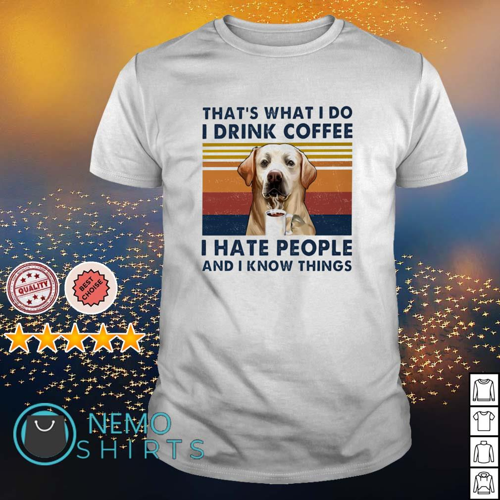 Labrador that's what I do I drink coffee I hate people and I know things vintage shirt