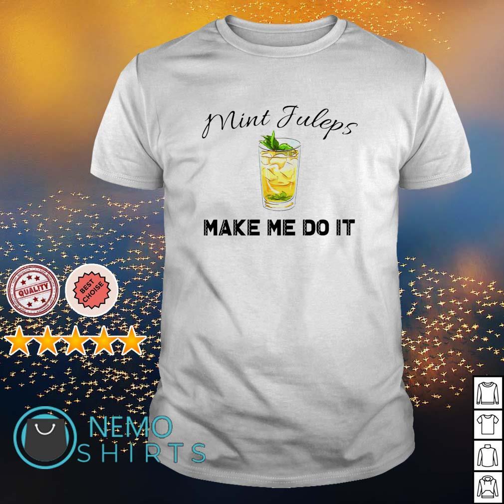Mint juleps make me do it shirt