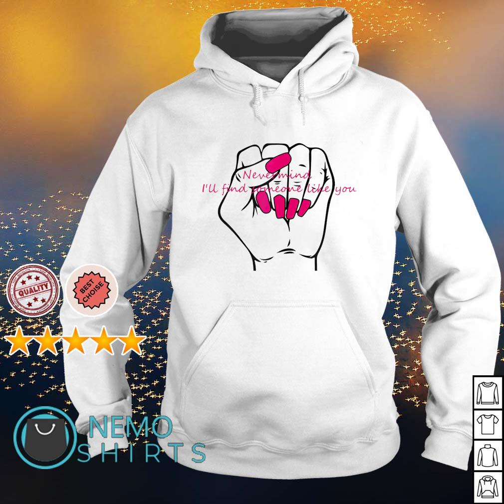 Never mind I'll find someone like you s hoodie