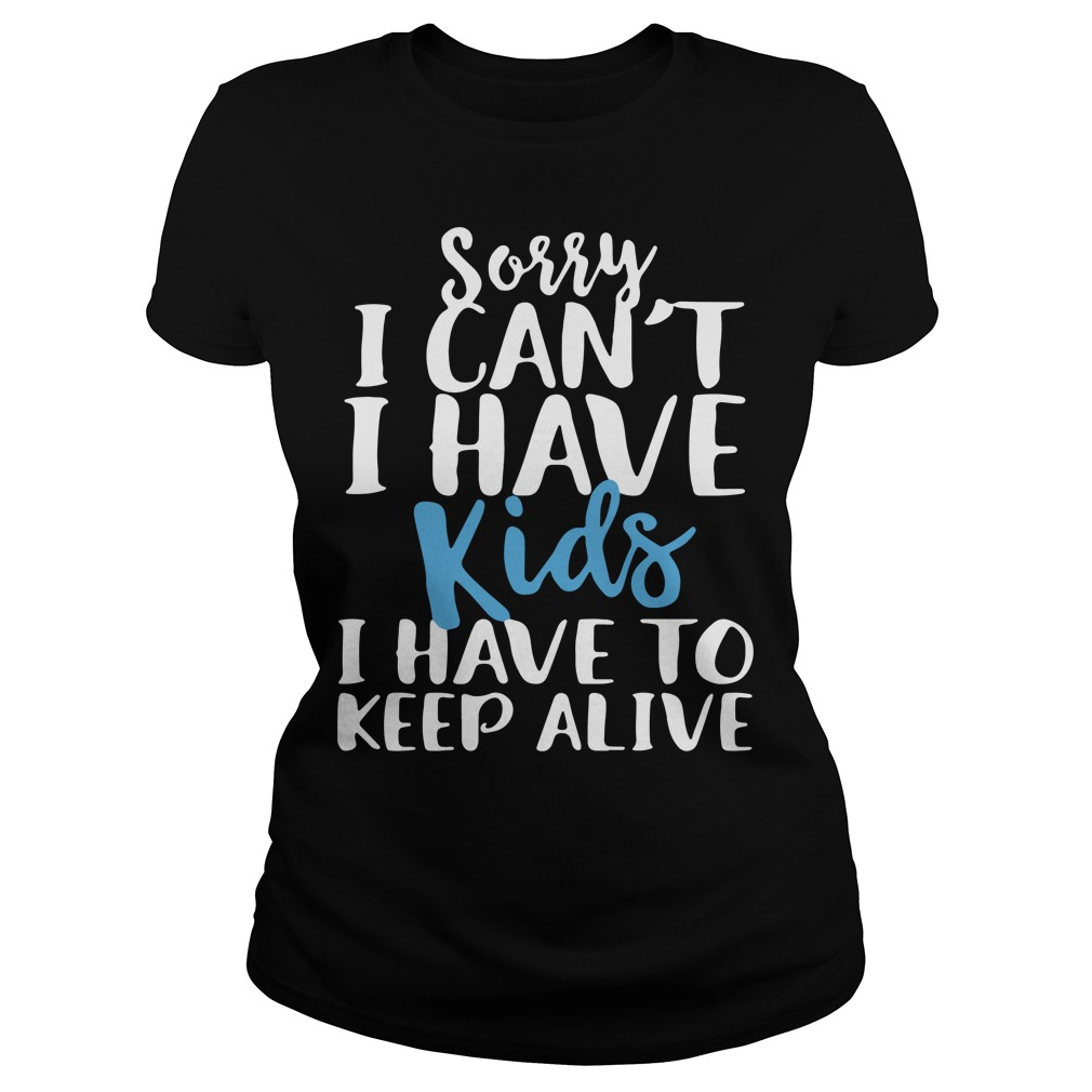 Sorry I can't I have kids I have to keep alive shirt