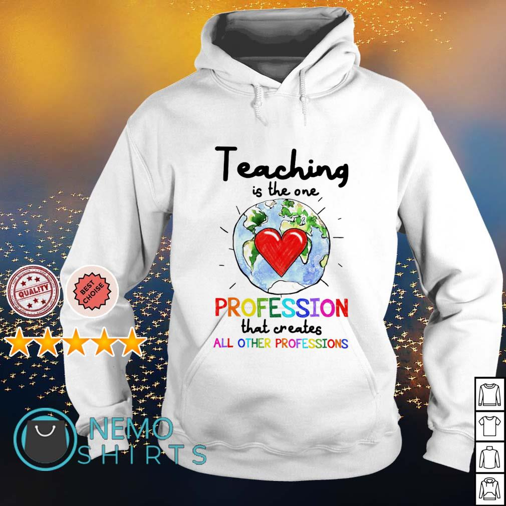 Teaching is the one profession that creates all other professions s hoodie