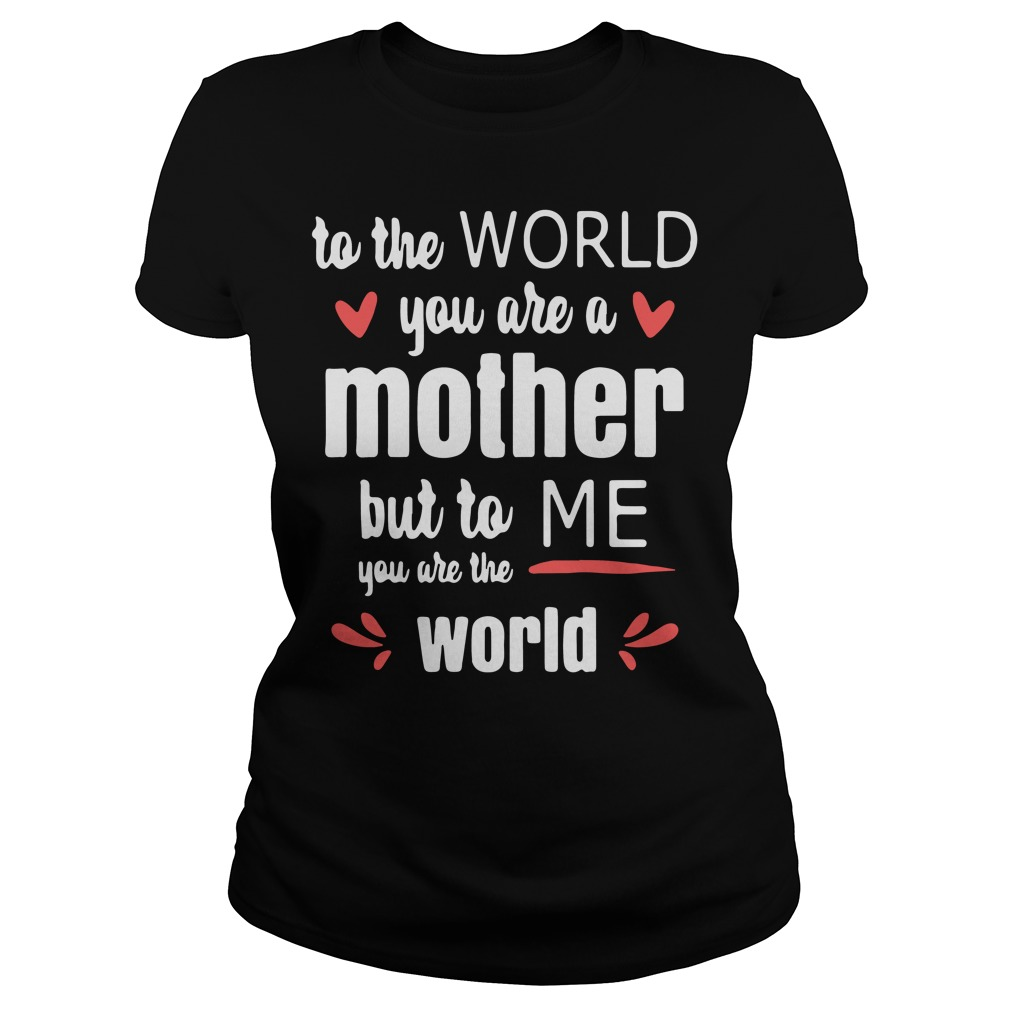 To the world you are a mother but to me you are the world shirt