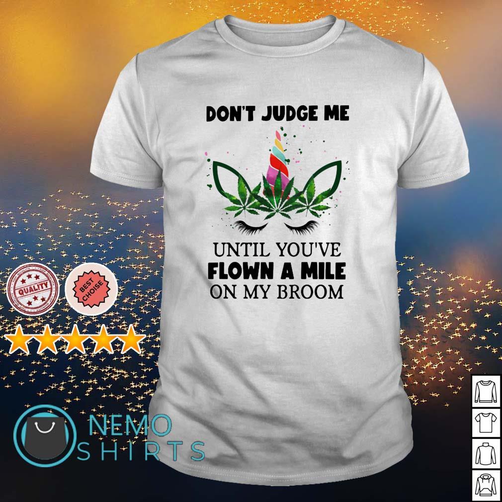 Unicorn don't judge me until you've flown a mile on my broom shirt