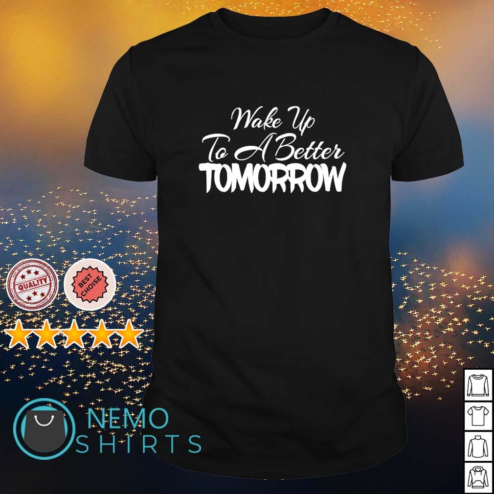 Wake up to a better tomorrow shirt