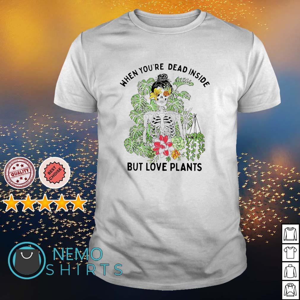 When you're dead inside but love plants shirt