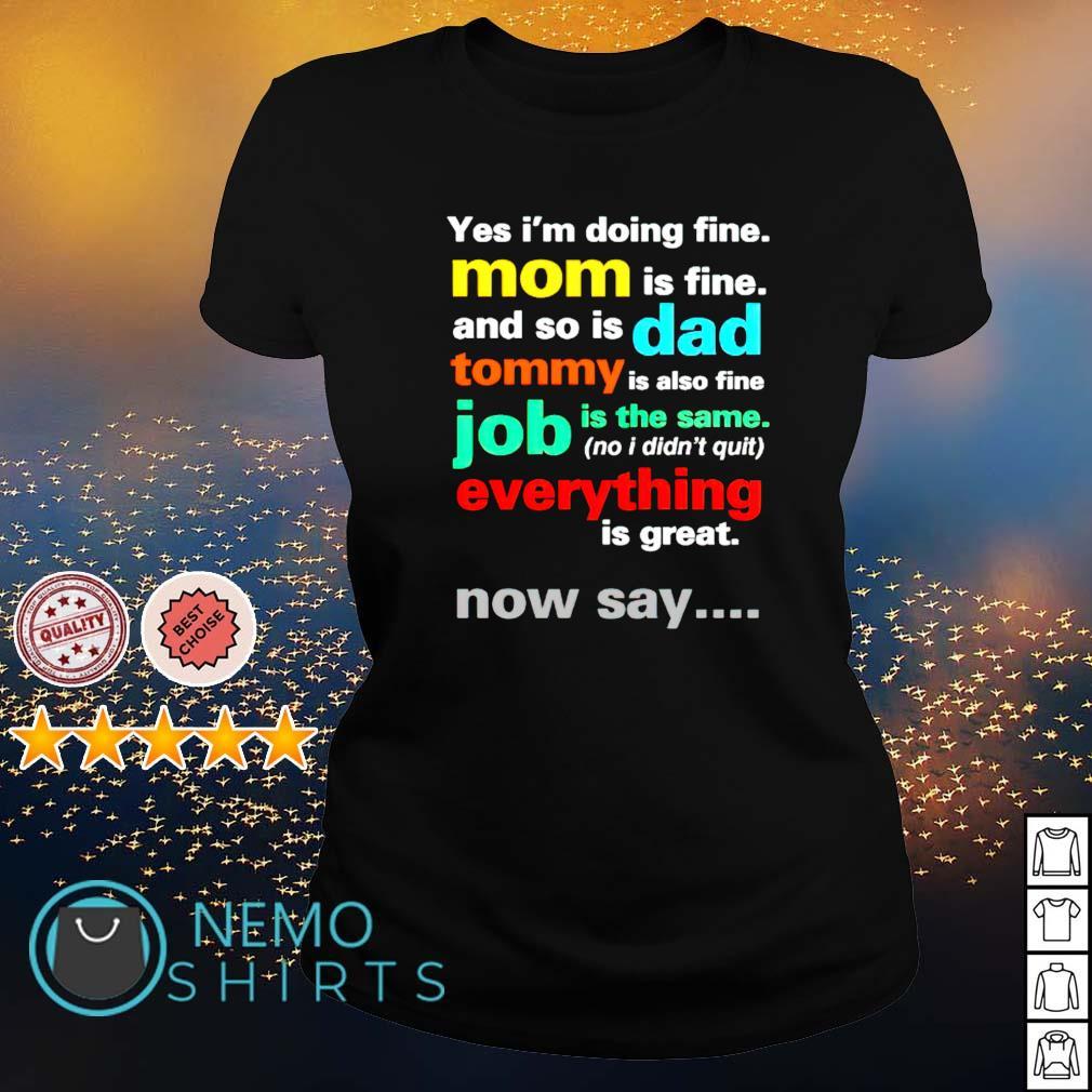 Yes I'm doing fine Mom is fine and so is Dad s ladies-tee