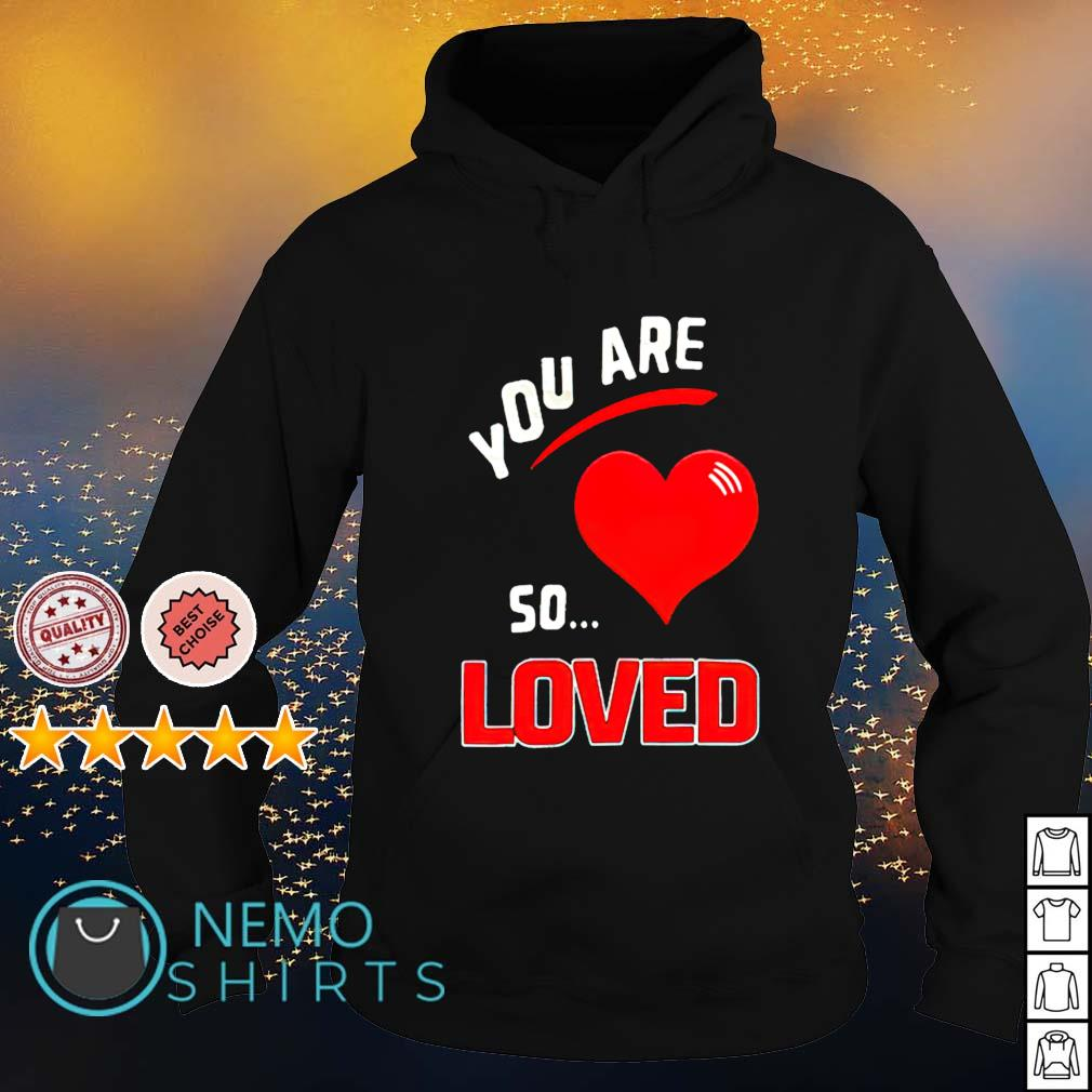 You are so heart loved s hoodie