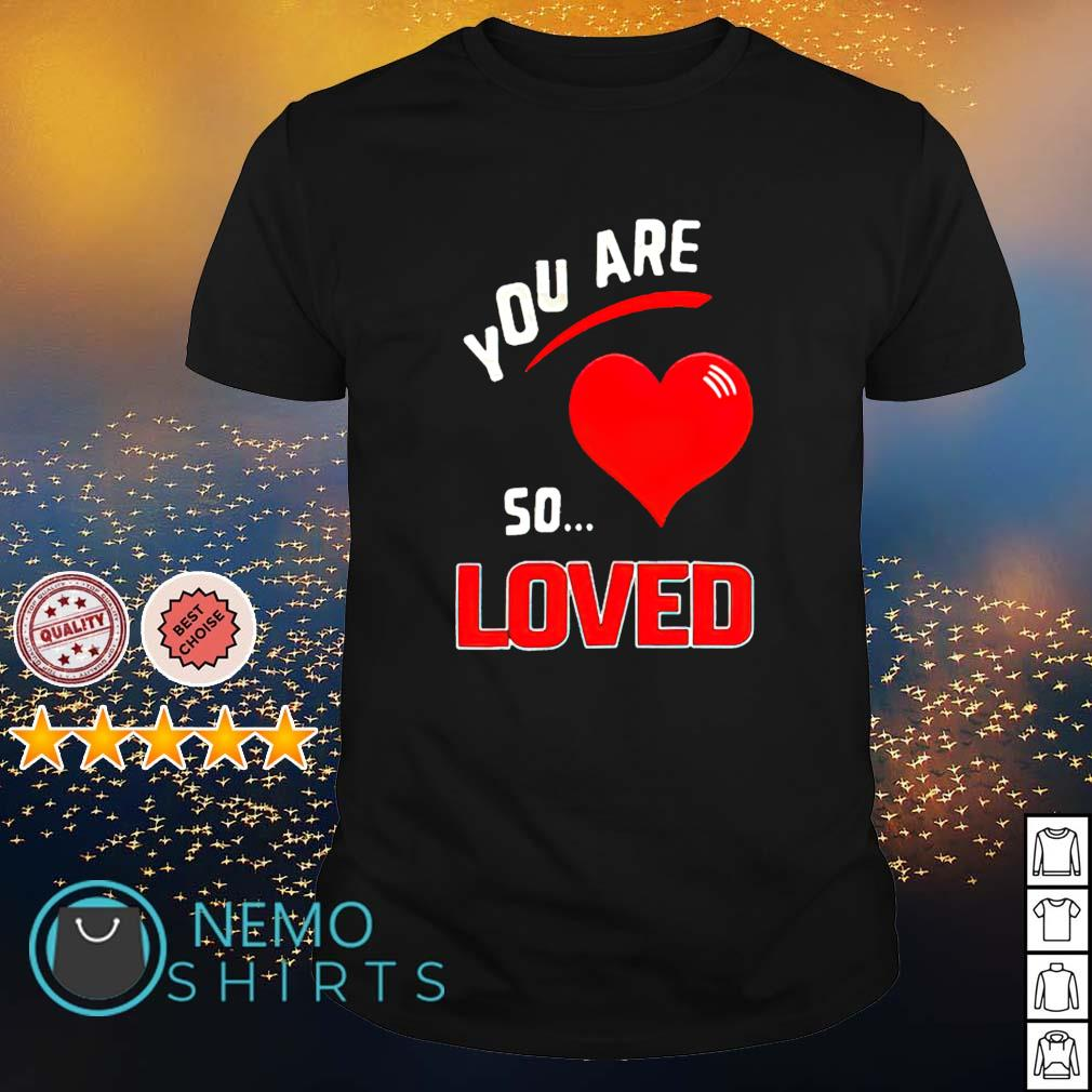 You are so heart loved shirt