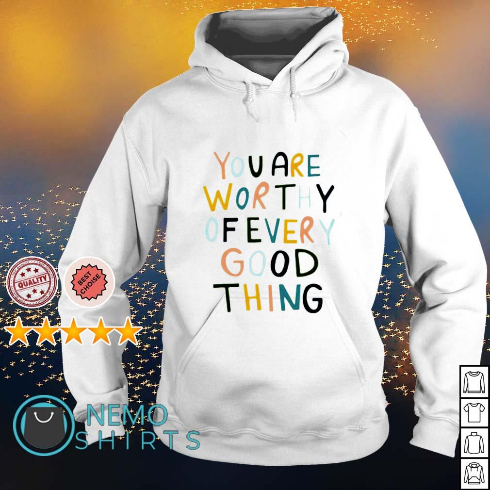 You are worthy of every good thing s hoodie