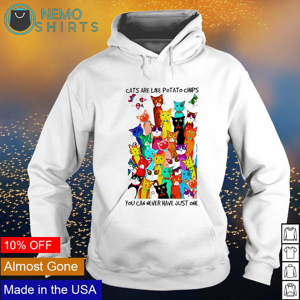 Cats are like potato chips you can never have just one s hoodie