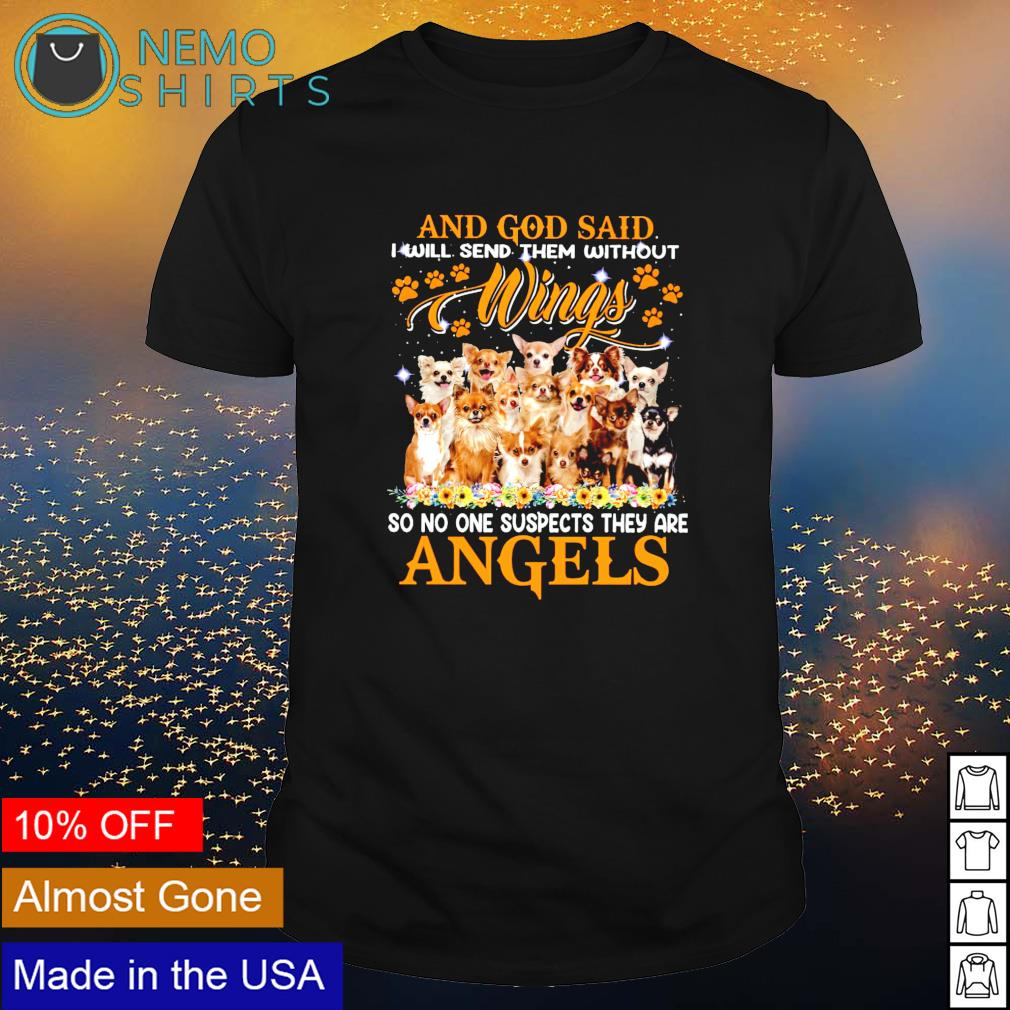 Chihuahua and God said I will send them without wings so no one suspects they are angels shirt