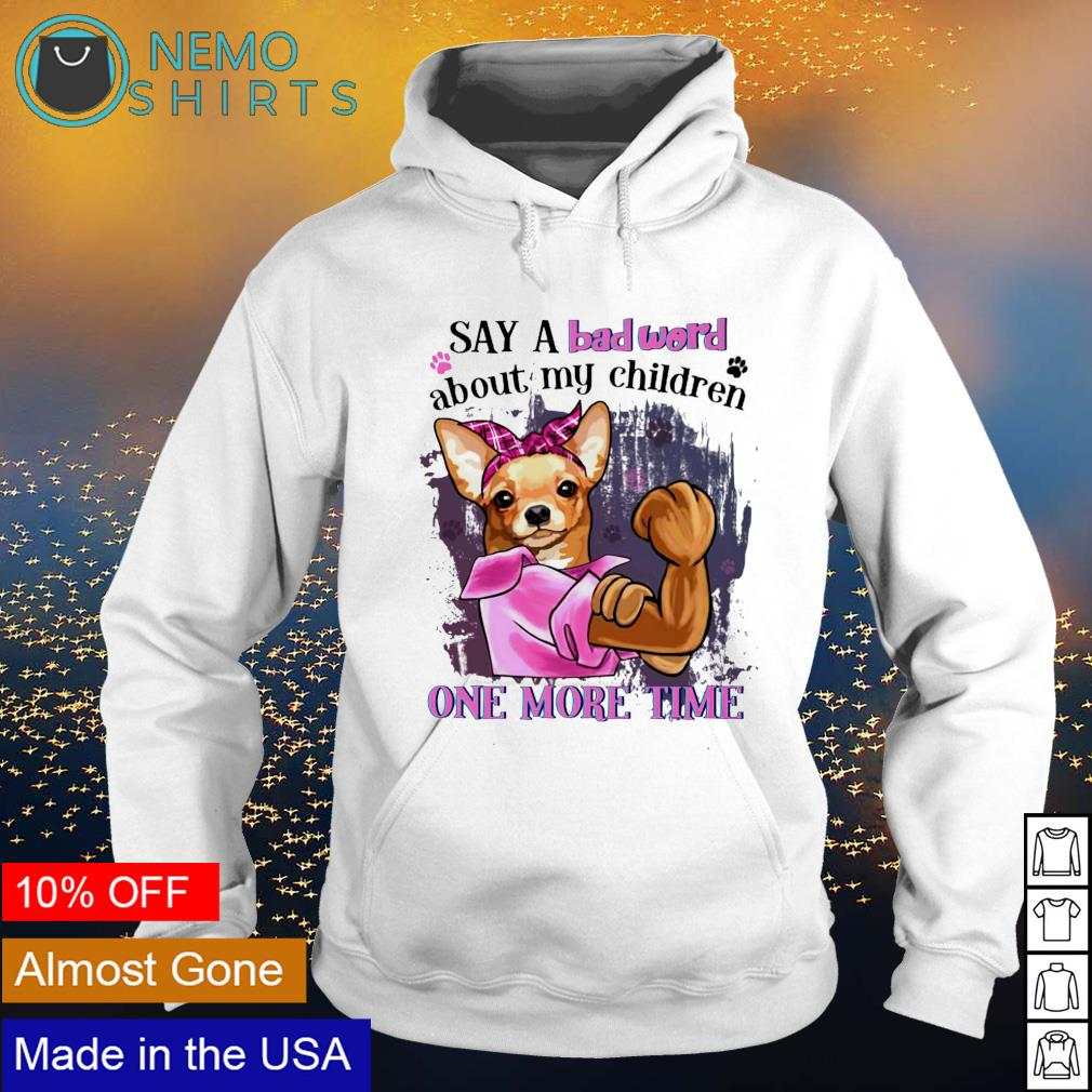 Chihuahua say a bad word about my children one more time s hoodie