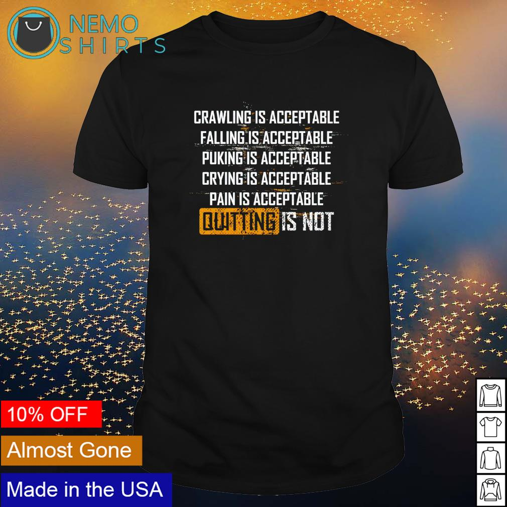Crawling is acceptable falling is acceptable puking is acceptable quitting is not shirt