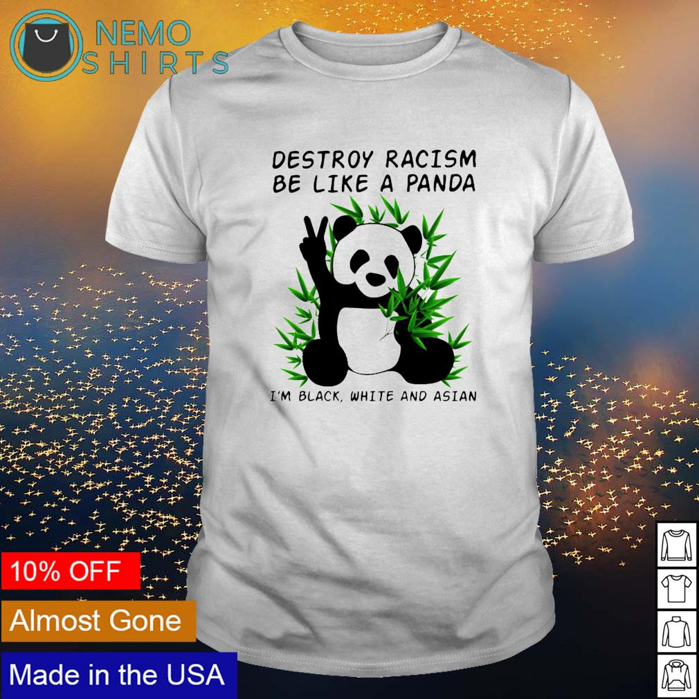 Destroy racism be like a Panda I'm black white and Asian shirt