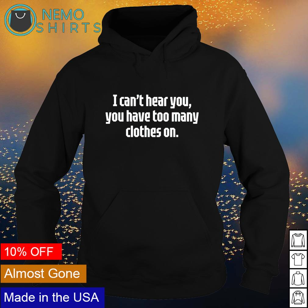 I can't hear you you have too many clothes on s hoodie