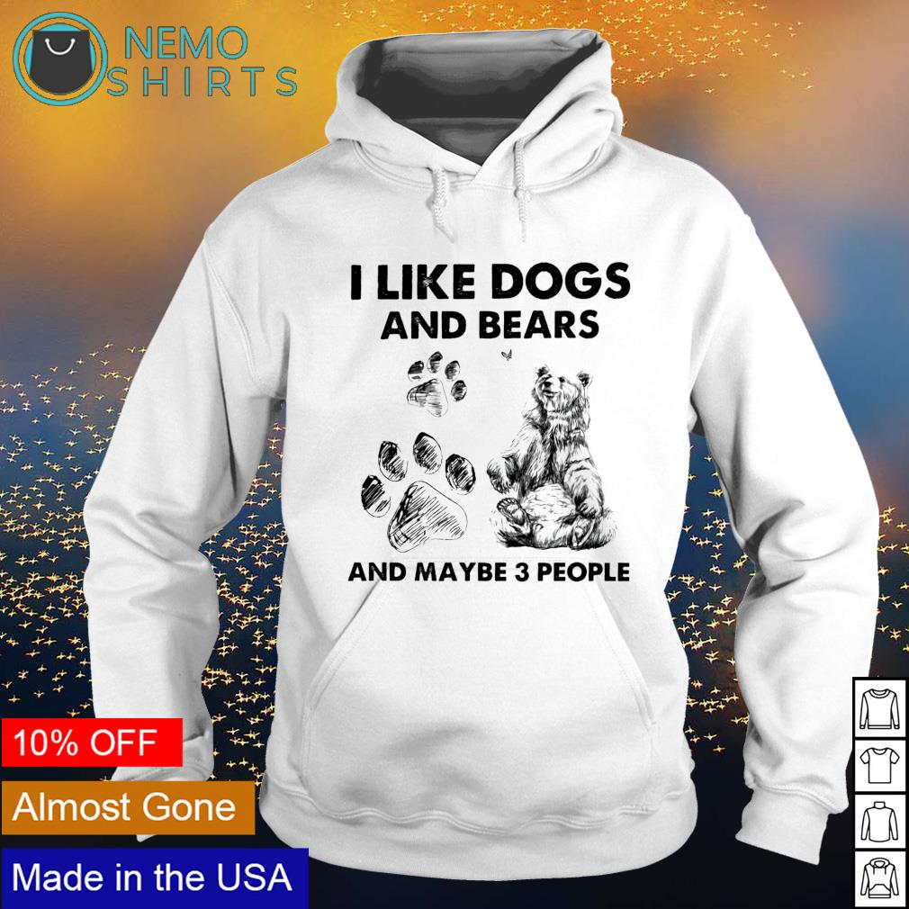 I like dogs and bears and maybe 3 people s hoodie