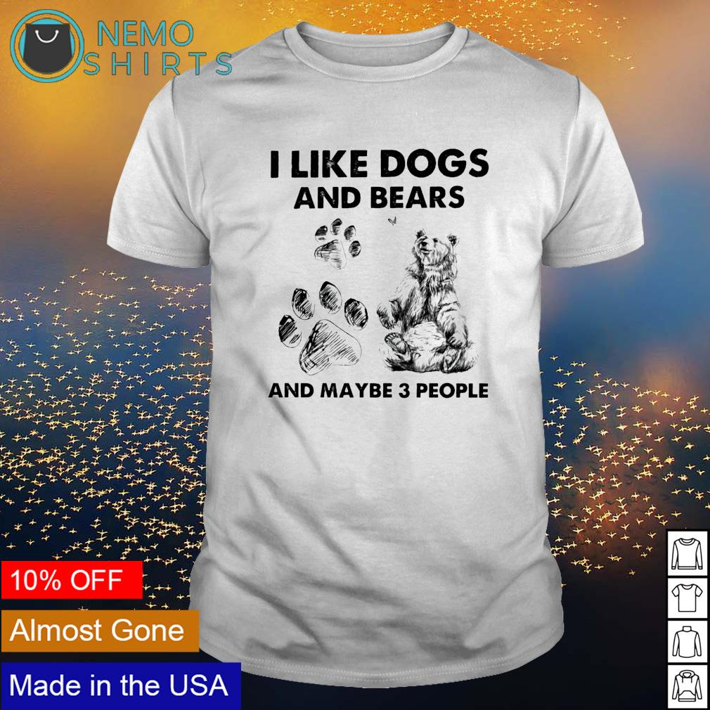 I like dogs and bears and maybe 3 people shirt