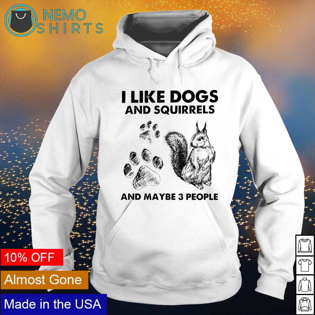 I like dogs and squirrels and maybe 3 people s hoodie
