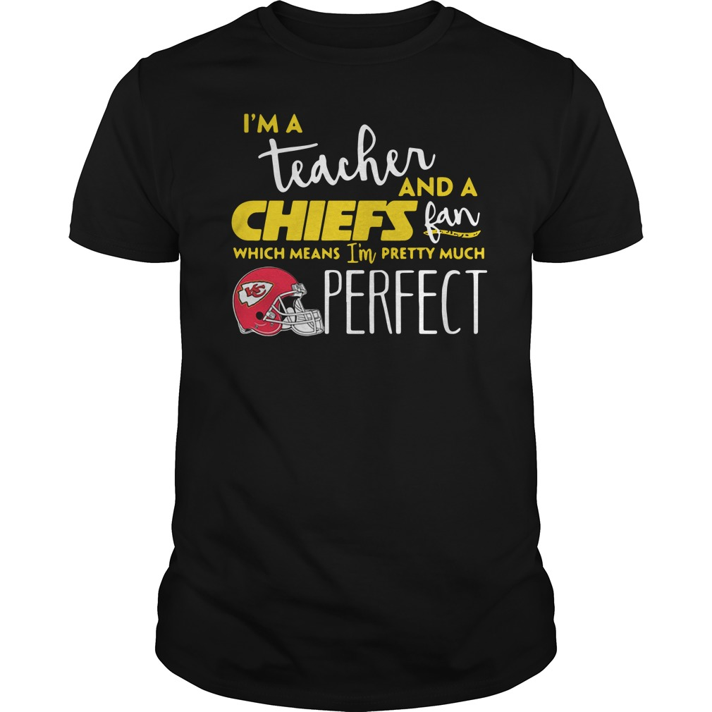 I'm a teacher and a Kansas City Chiefs fan which means I'm pretty much perfect Guys shirt