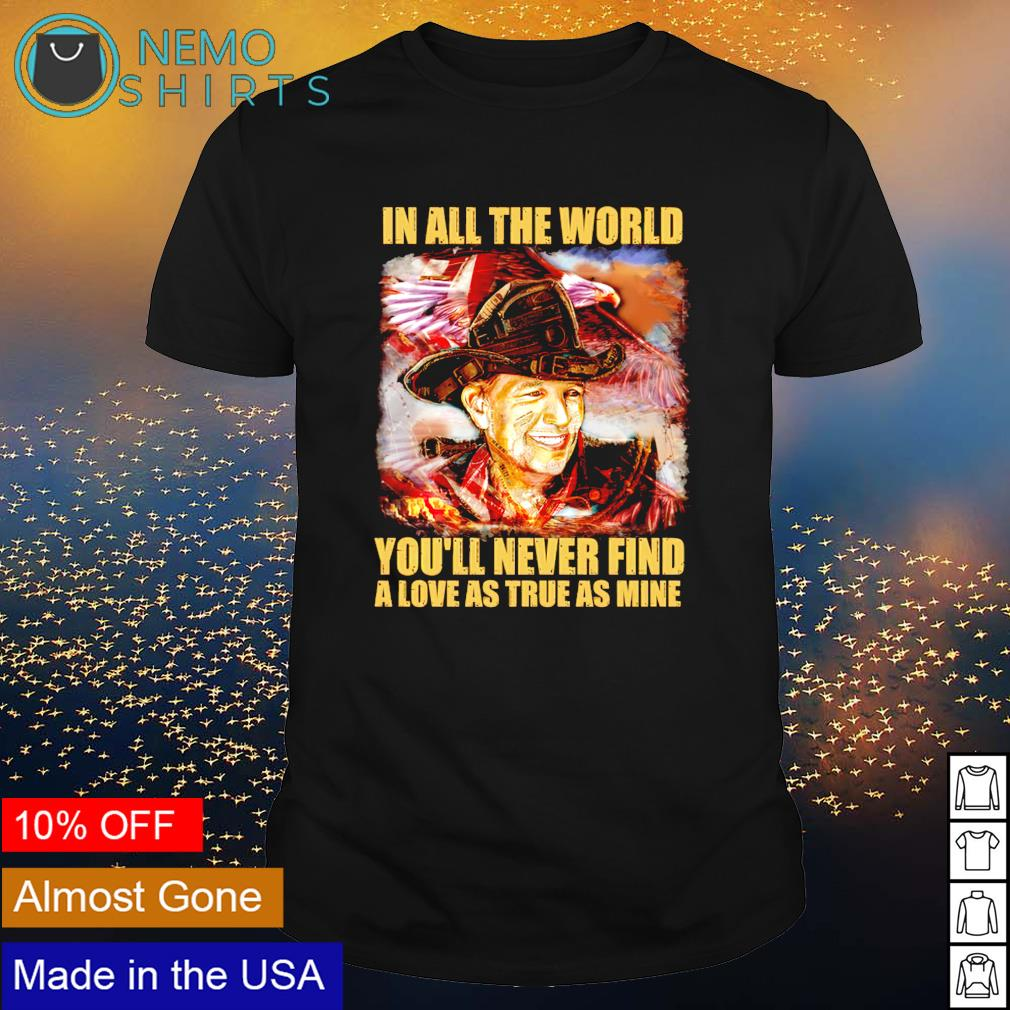 In all the world you'll never find a love as true as mine shirt