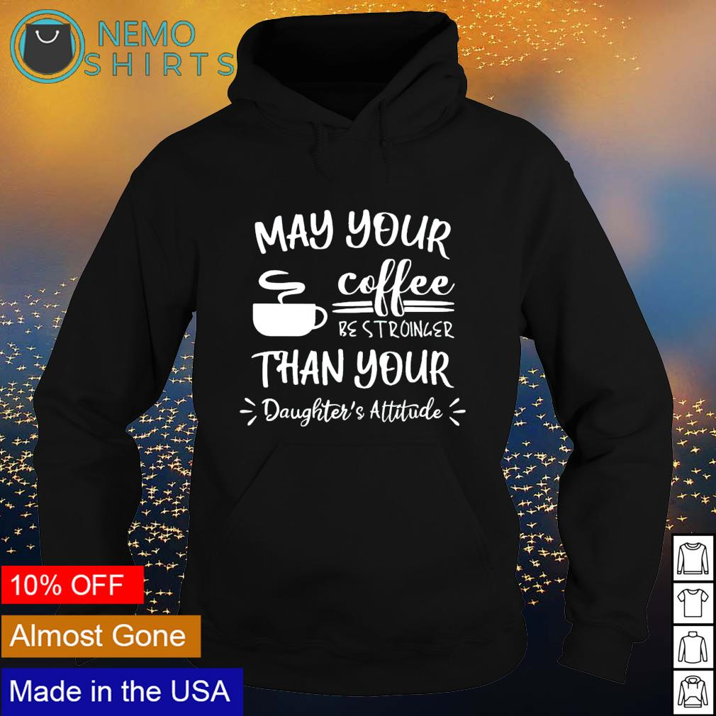 May your coffee be stronger than your daughter's attitude s hoodie